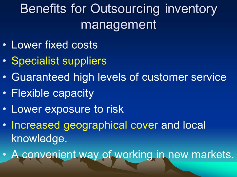 Benefits for Outsourcing inventory management Lower fixed costs Specialist suppliers Guaranteed high levels of customer service Flexible capacity Lower exposure to risk Increased geographical cover and local knowledge.
