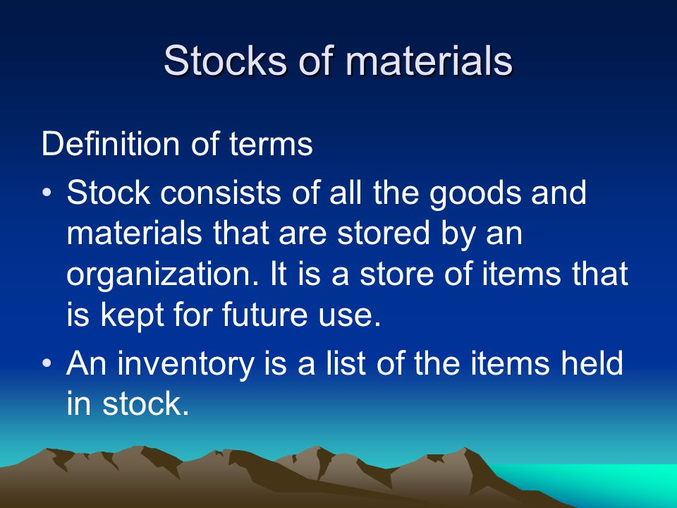 Stocks of materials Definition of terms Stock consists of all the goods and materials that are stored by an organization.