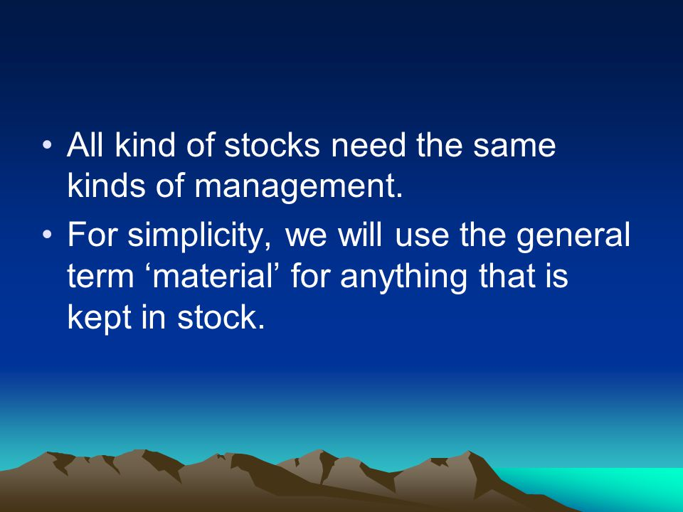 All kind of stocks need the same kinds of management. For simplicity, we will use the general term material for anything that is kept in stock.