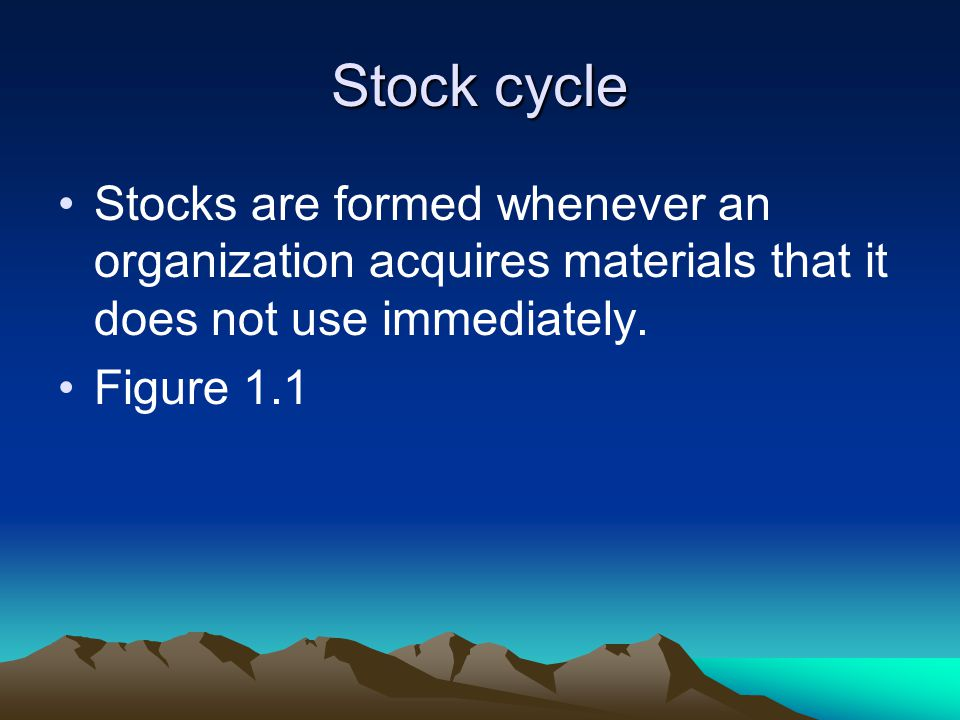 Stock cycle Stocks are formed whenever an organization acquires materials that it does not use immediately. Figure 1.1
