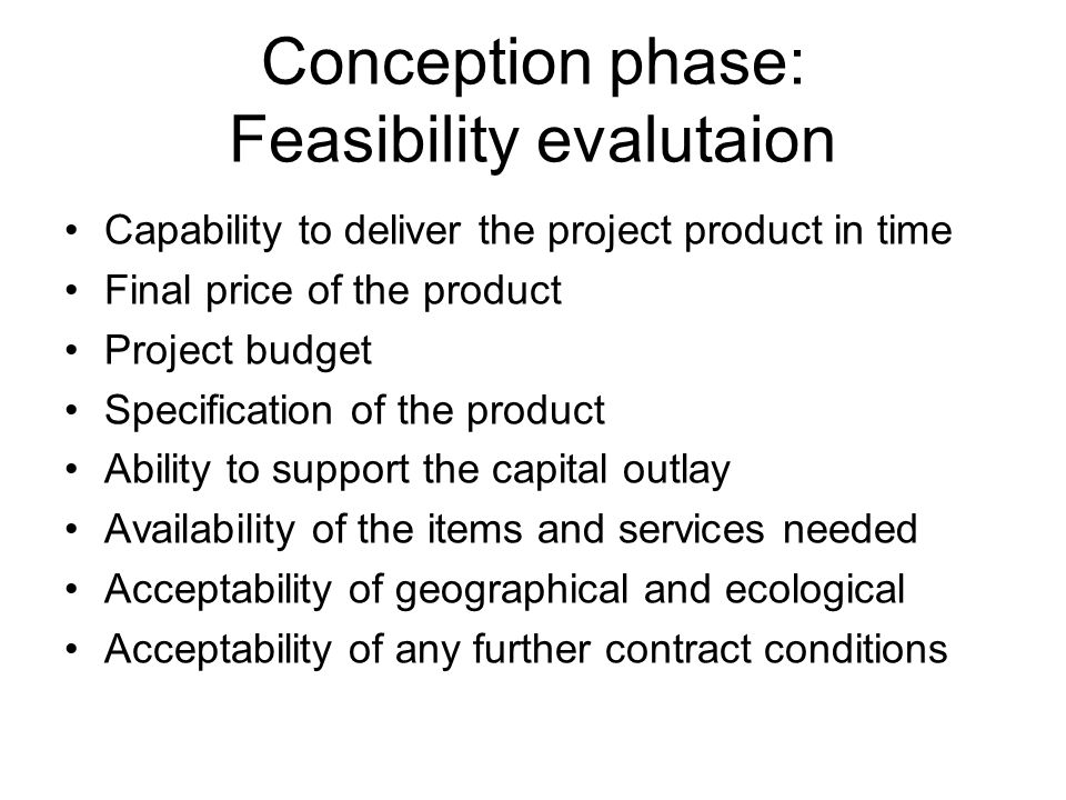 Conception phase: Feasibility evalutaion Capability to deliver the project product in time Final price of the product Project budget Specification of