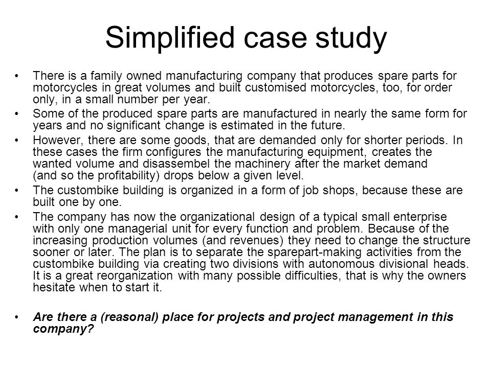 Simplified case study There is a family owned manufacturing company that produces spare parts for motorcycles in great volumes and built customised mo