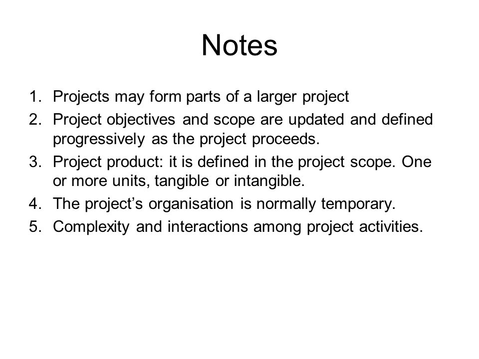 Notes 1.Projects may form parts of a larger project 2.Project objectives and scope are updated and defined progressively as the project proceeds. 3.Pr