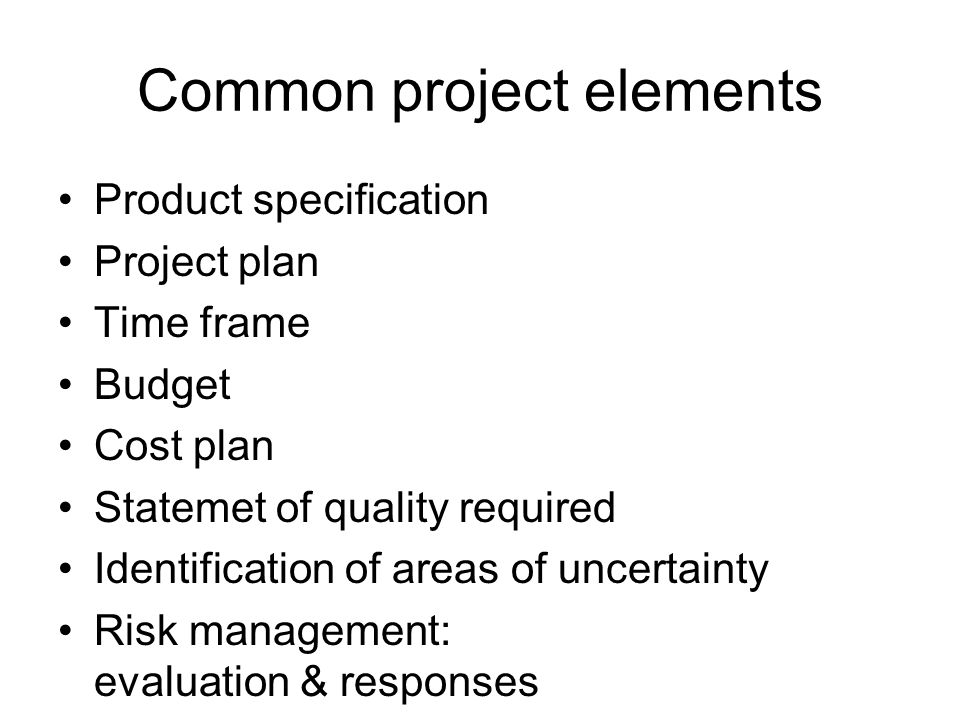 Common project elements Product specification Project plan Time frame Budget Cost plan Statemet of quality required Identification of areas of uncerta