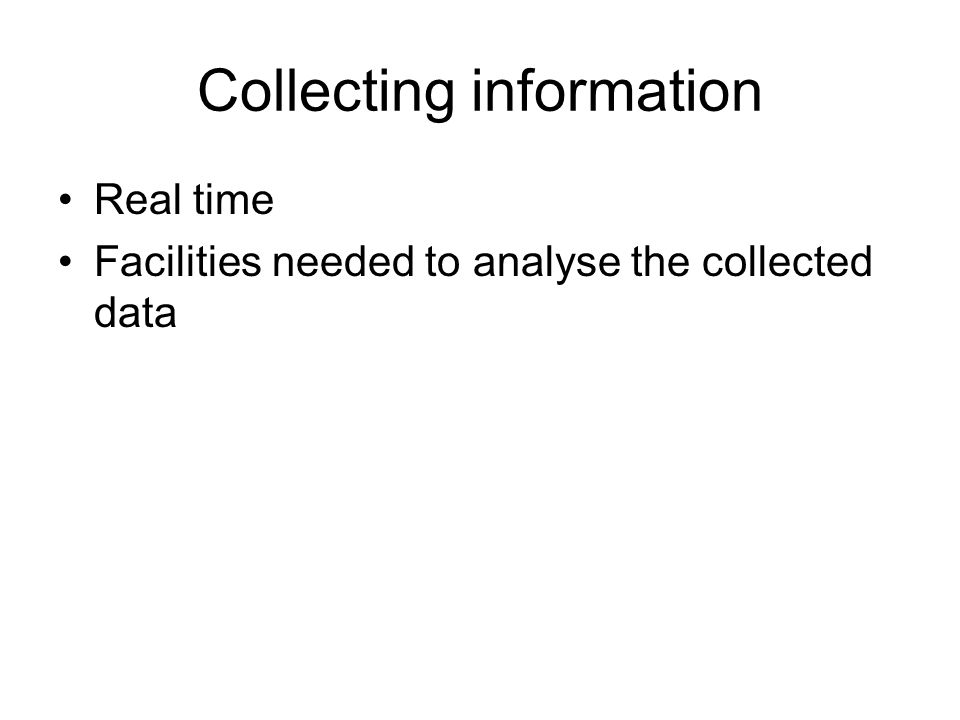 Collecting information Real time Facilities needed to analyse the collected data