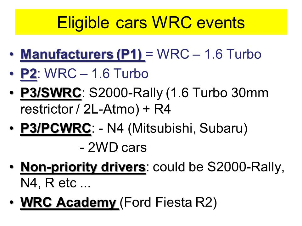 Eligible cars WRC events Manufacturers (P1)Manufacturers (P1) = WRC – 1.6 Turbo P2P2: WRC – 1.6 Turbo P3/SWRCP3/SWRC: S2000-Rally (1.6 Turbo 30mm restrictor / 2L-Atmo) + R4 P3/PCWRCP3/PCWRC: - N4 (Mitsubishi, Subaru) - 2WD cars Non-priority driversNon-priority drivers: could be S2000-Rally, N4, R etc...