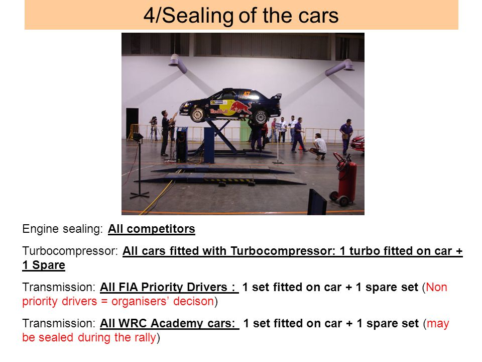 4/Sealing of the cars Engine sealing: All competitors Turbocompressor: All cars fitted with Turbocompressor: 1 turbo fitted on car + 1 Spare Transmission: All FIA Priority Drivers : 1 set fitted on car + 1 spare set (Non priority drivers = organisers decison) Transmission: All WRC Academy cars: 1 set fitted on car + 1 spare set (may be sealed during the rally)