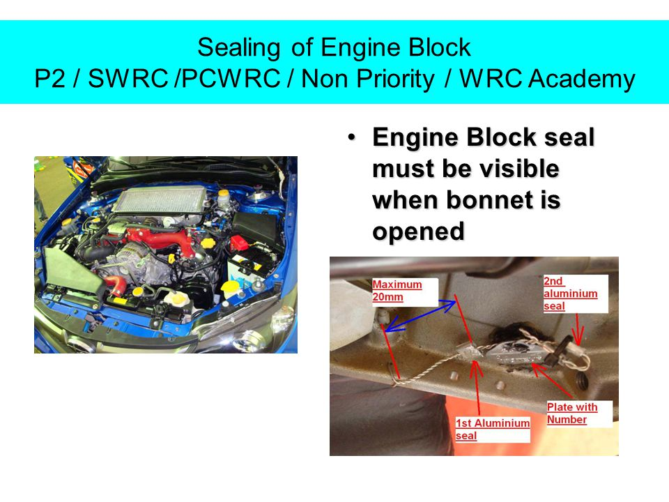 Sealing of Engine Block P2 / SWRC /PCWRC / Non Priority / WRC Academy Engine Block seal must be visible when bonnet is openedEngine Block seal must be visible when bonnet is opened