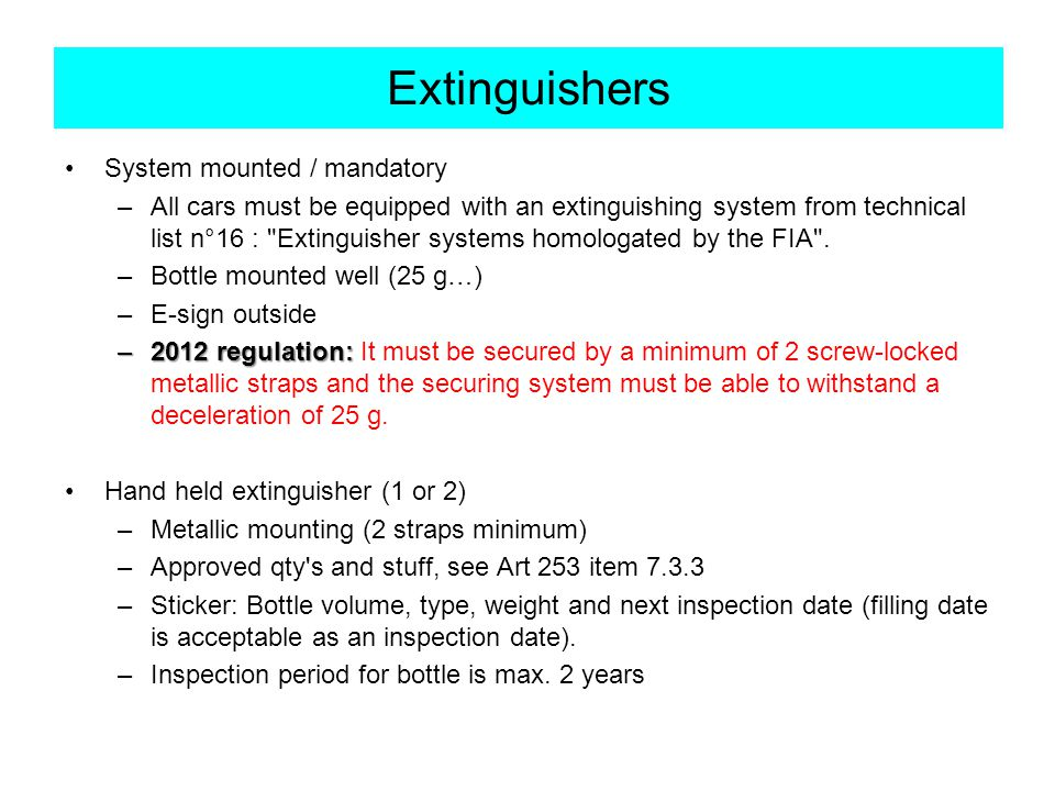 Extinguishers System mounted / mandatory –All cars must be equipped with an extinguishing system from technical list n°16 : Extinguisher systems homologated by the FIA .
