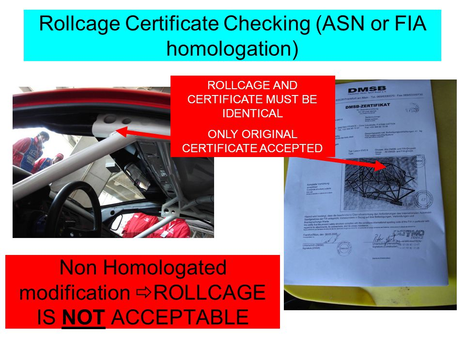 ROLLCAGE AND CERTIFICATE MUST BE IDENTICAL ONLY ORIGINAL CERTIFICATE ACCEPTED Rollcage Certificate Checking (ASN or FIA homologation) Non Homologated modification ROLLCAGE IS NOT ACCEPTABLE
