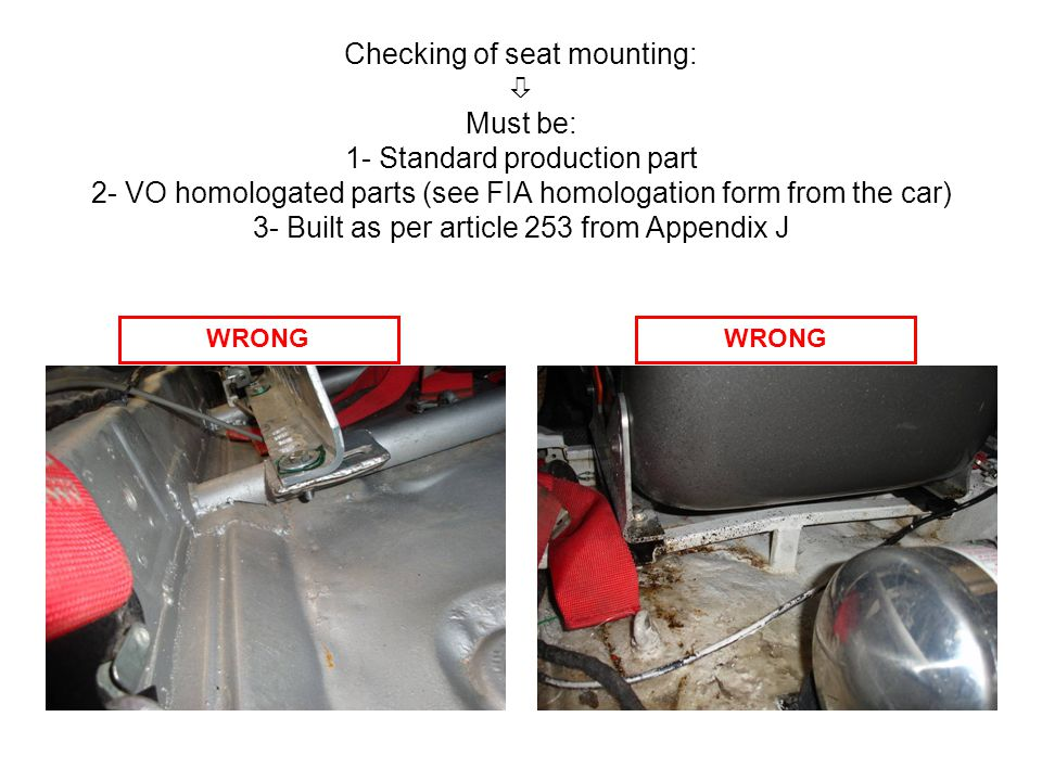 Checking of seat mounting: Must be: 1- Standard production part 2- VO homologated parts (see FIA homologation form from the car) 3- Built as per article 253 from Appendix J WRONG