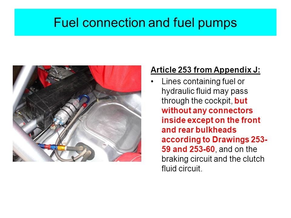 Fuel connection and fuel pumps Article 253 from Appendix J: Lines containing fuel or hydraulic fluid may pass through the cockpit, but without any connectors inside except on the front and rear bulkheads according to Drawings 253- 59 and 253-60, and on the braking circuit and the clutch fluid circuit.
