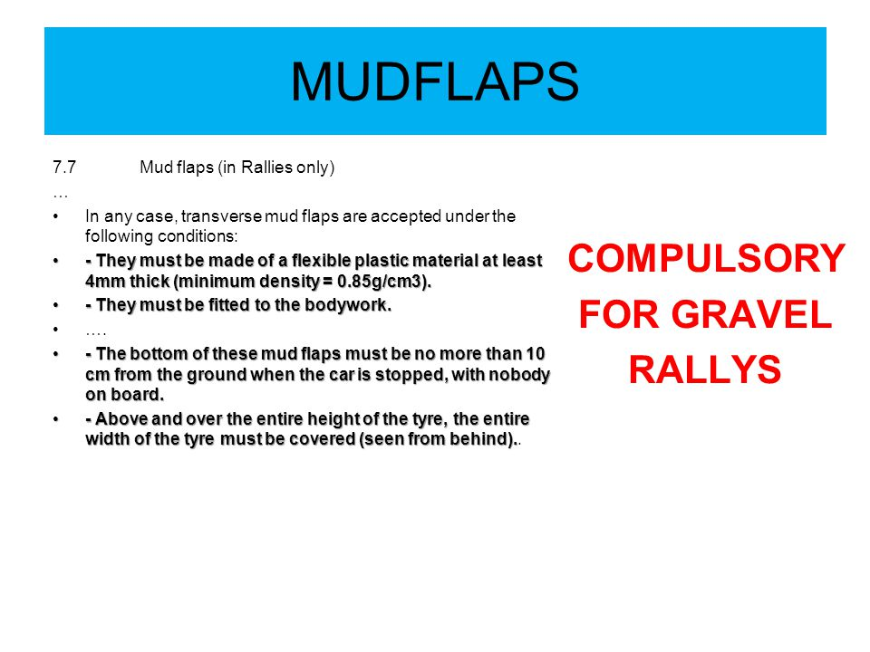 MUDFLAPS 7.7Mud flaps (in Rallies only) … In any case, transverse mud flaps are accepted under the following conditions: - They must be made of a flexible plastic material at least 4mm thick (minimum density = 0.85g/cm3).- They must be made of a flexible plastic material at least 4mm thick (minimum density = 0.85g/cm3).