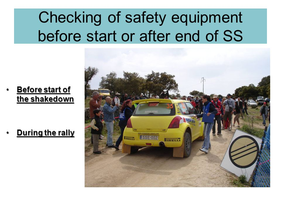 Checking of safety equipment before start or after end of SS Before start of the shakedownBefore start of the shakedown During the rallyDuring the rally