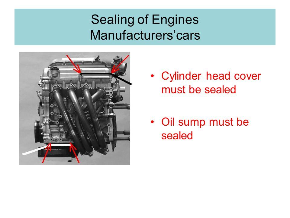 Sealing of Engines Manufacturerscars Cylinder head cover must be sealed Oil sump must be sealed