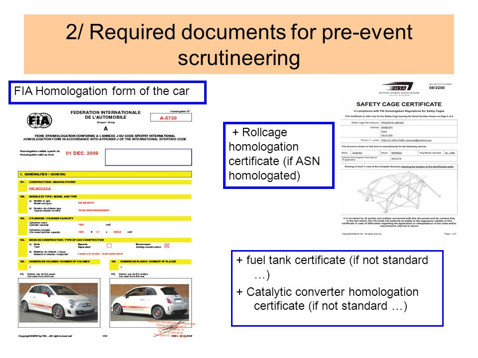 2/ Required documents for pre-event scrutineering + fuel tank certificate (if not standard …) + Catalytic converter homologation certificate (if not standard …) FIA Homologation form of the car + Rollcage homologation certificate (if ASN homologated)