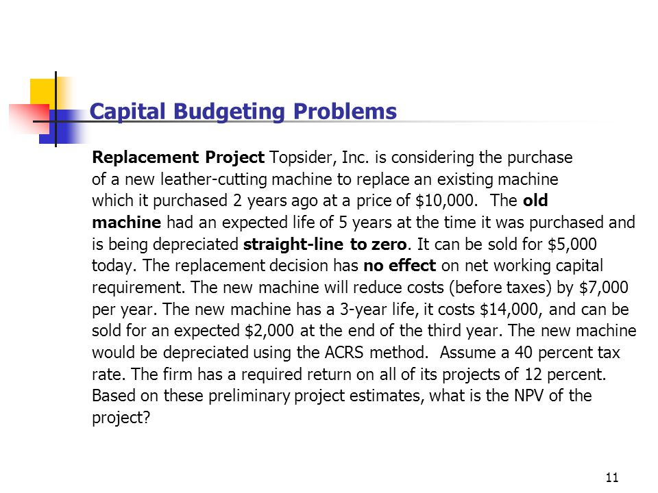 11 Capital Budgeting Problems Replacement Project Topsider, Inc. is considering the purchase of a new leather-cutting machine to replace an existing m