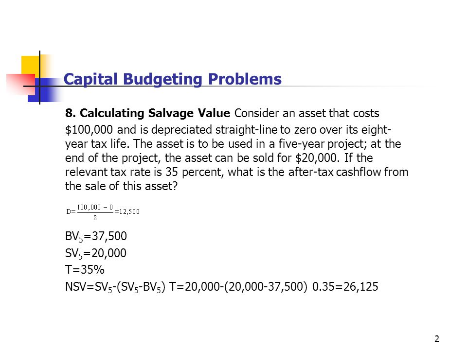 2 Capital Budgeting Problems 8. Calculating Salvage Value Consider an asset that costs $100,000 and is depreciated straight-line to zero over its eigh