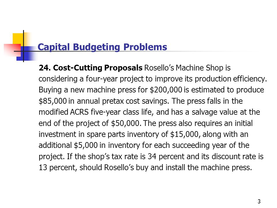 3 Capital Budgeting Problems 24. Cost-Cutting Proposals Rosellos Machine Shop is considering a four-year project to improve its production efficiency.
