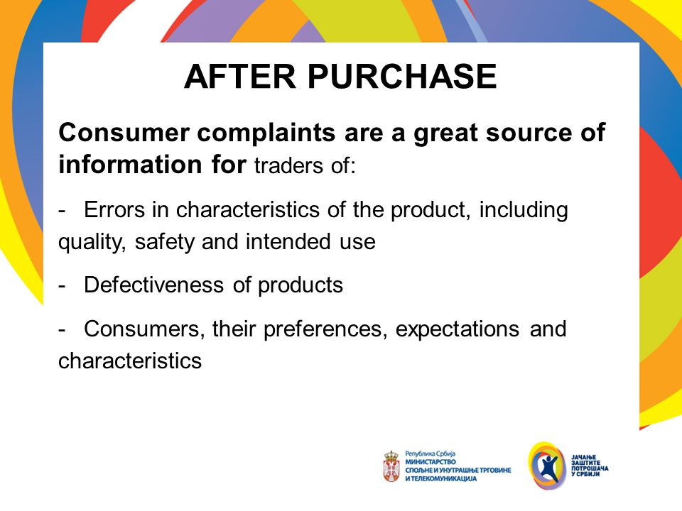 AFTER PURCHASE Consumer complaints are a great source of information for traders of: -Errors in characteristics of the product, including quality, safety and intended use -Defectiveness of products -Consumers, their preferences, expectations and characteristics