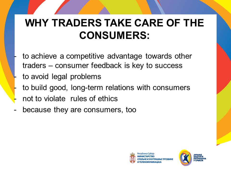 WHY TRADERS TAKE CARE OF THE CONSUMERS: -to achieve a competitive advantage towards other traders – consumer feedback is key to success -to avoid legal problems -to build good, long-term relations with consumers -not to violate rules of ethics -because they are consumers, too