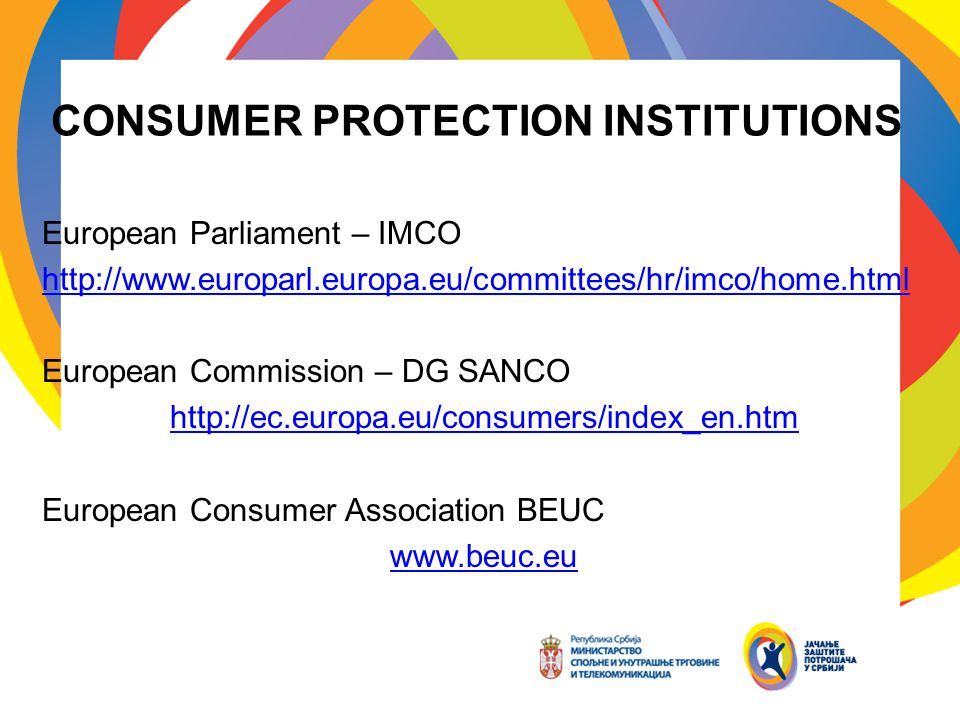 CONSUMER PROTECTION INSTITUTIONS European Parliament – IMCO http://www.europarl.europa.eu/committees/hr/imco/home.html European Commission – DG SANCO http://ec.europa.eu/consumers/index_en.htm European Consumer Association BEUC www.beuc.eu