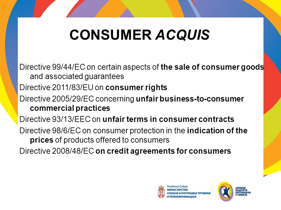 CONSUMER ACQUIS Directive 99/44/EC on certain aspects of the sale of consumer goods and associated guarantees Directive 2011/83/EU on consumer rights Directive 2005/29/EC concerning unfair business-to-consumer commercial practices Directive 93/13/EEC on unfair terms in consumer contracts Directive 98/6/EC on consumer protection in the indication of the prices of products offered to consumers Directive 2008/48/EC on credit agreements for consumers