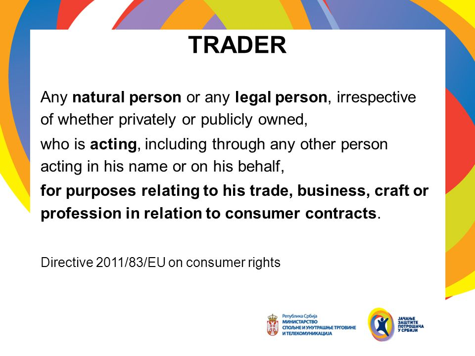 TRADER Any natural person or any legal person, irrespective of whether privately or publicly owned, who is acting, including through any other person acting in his name or on his behalf, for purposes relating to his trade, business, craft or profession in relation to consumer contracts.