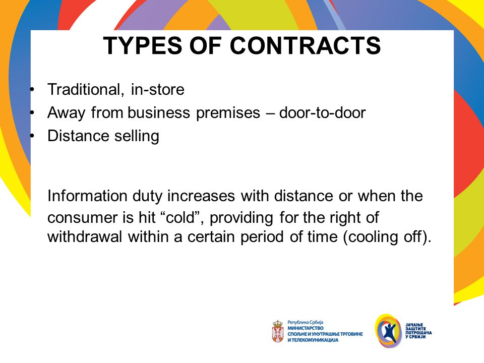 TYPES OF CONTRACTS Traditional, in-store Away from business premises – door-to-door Distance selling Information duty increases with distance or when the consumer is hit cold, providing for the right of withdrawal within a certain period of time (cooling off).