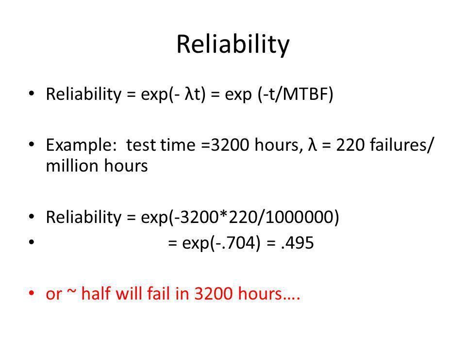 Reliability Reliability = exp( λt) = exp ( t/MTBF) Example: test time =3200 hours, λ = 220 failures/ million hours Reliability = exp(-3200*220/1000000) = exp(-.704) =.495 or ~ half will fail in 3200 hours….