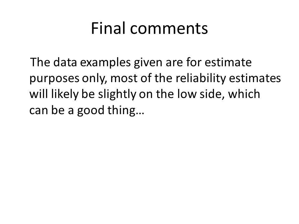 Final comments The data examples given are for estimate purposes only, most of the reliability estimates will likely be slightly on the low side, which can be a good thing…
