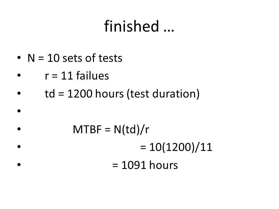 finished … N = 10 sets of tests r = 11 failues td = 1200 hours (test duration) MTBF = N(td)/r = 10(1200)/11 = 1091 hours