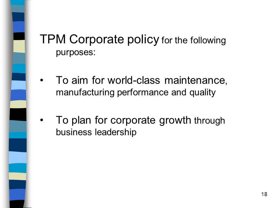 18 TPM Corporate policy for the following purposes: To aim for world-class maintenance, manufacturing performance and quality To plan for corporate gr