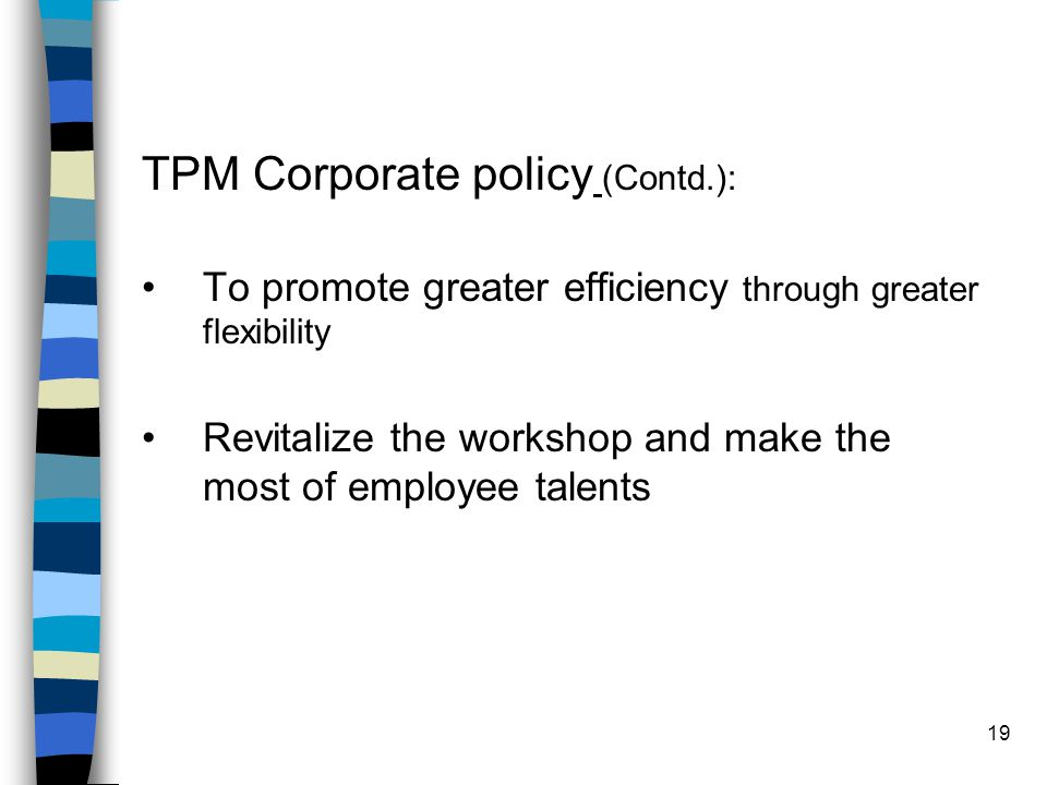 19 TPM Corporate policy (Contd.): To promote greater efficiency through greater flexibility Revitalize the workshop and make the most of employee tale