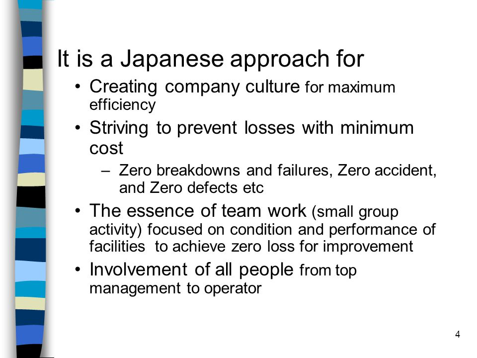 4 It is a Japanese approach for Creating company culture for maximum efficiency Striving to prevent losses with minimum cost –Zero breakdowns and fail
