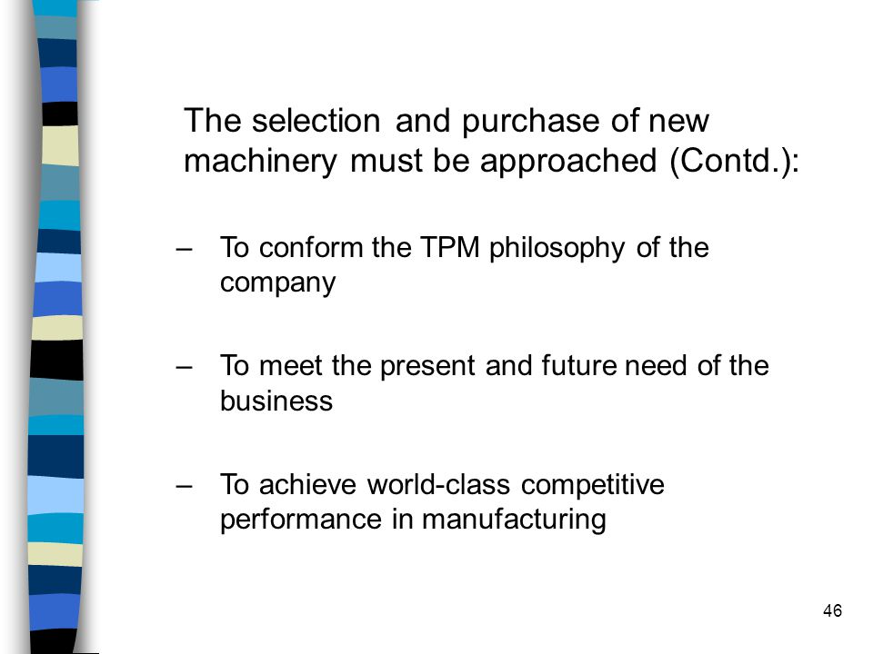 46 The selection and purchase of new machinery must be approached (Contd.): –To conform the TPM philosophy of the company –To meet the present and fut