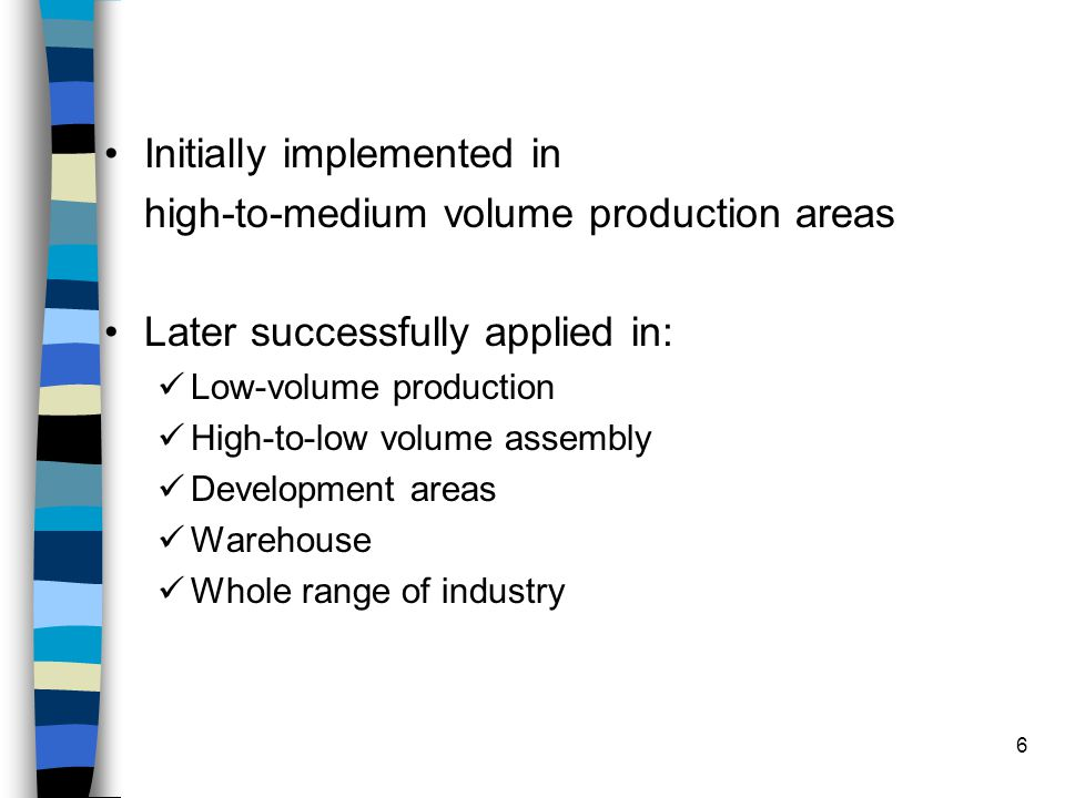 6 Initially implemented in high-to-medium volume production areas Later successfully applied in: Low-volume production High-to-low volume assembly Dev