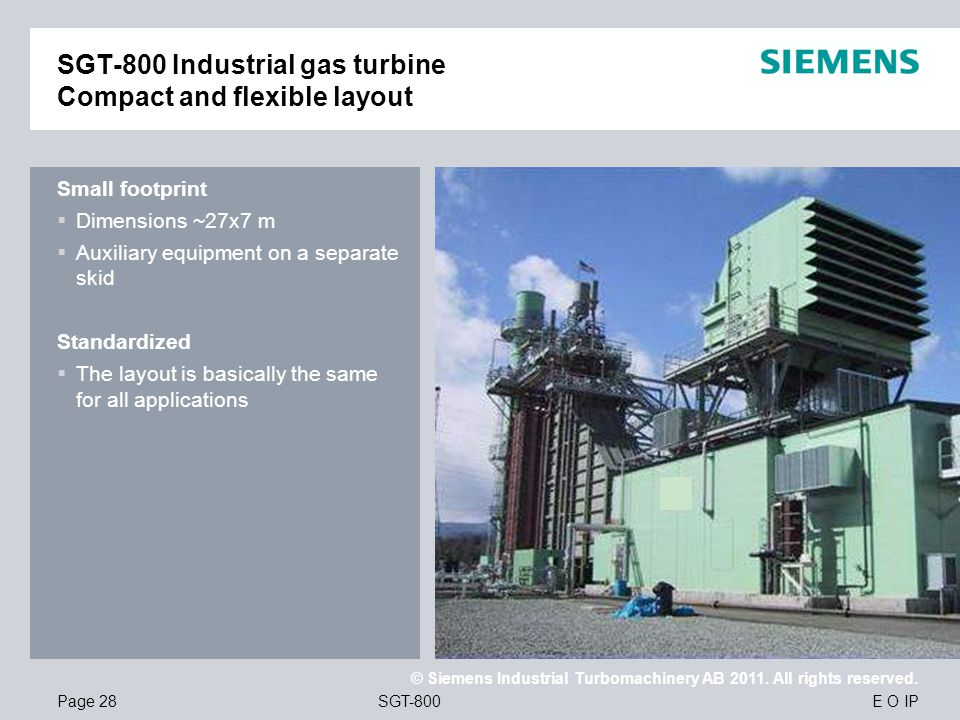 E O IP © Siemens Industrial Turbomachinery AB 2011. All rights reserved. SGT-800Page 28 Small footprint Dimensions ~27x7 m Auxiliary equipment on a se