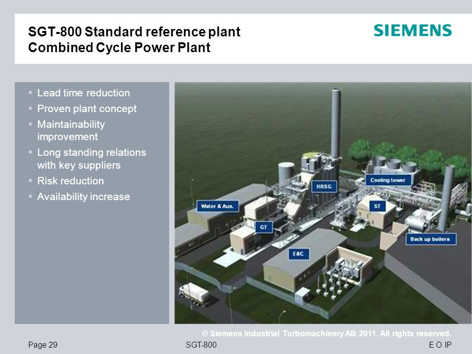E O IP © Siemens Industrial Turbomachinery AB 2011. All rights reserved. SGT-800Page 29 Lead time reduction Proven plant concept Maintainability impro