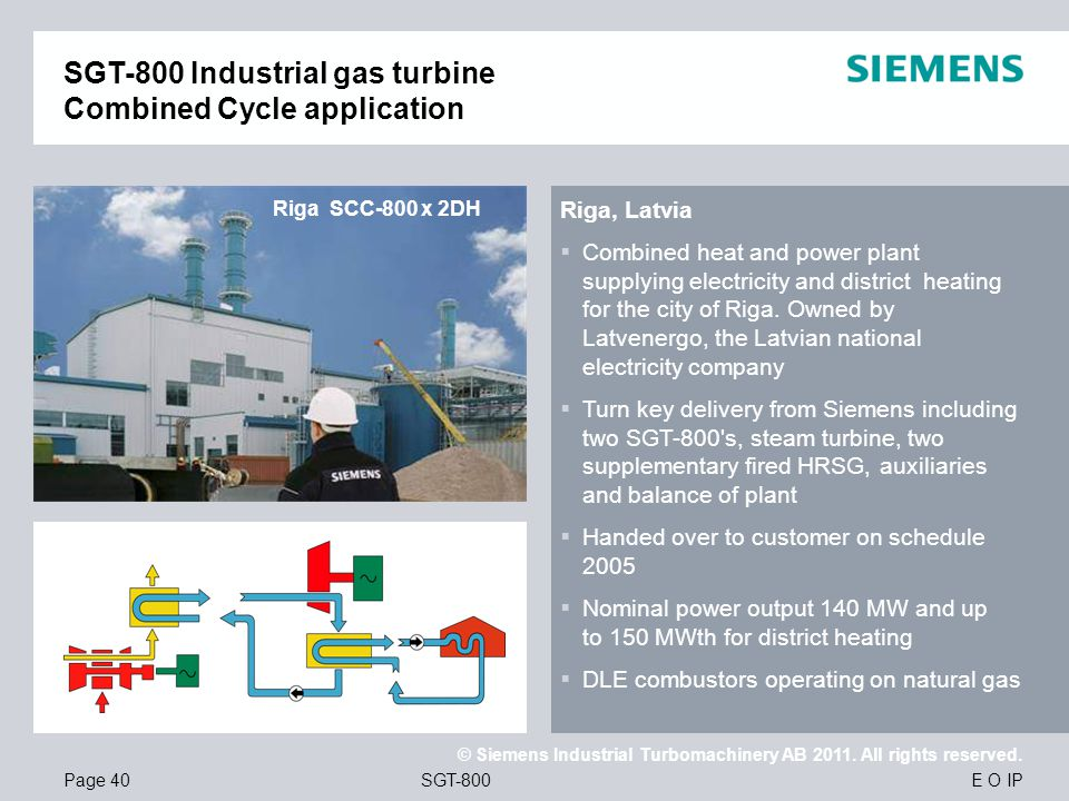 E O IP © Siemens Industrial Turbomachinery AB 2011. All rights reserved. SGT-800Page 40 Riga SCC-800 x 2DH SGT-800 Industrial gas turbine Combined Cyc