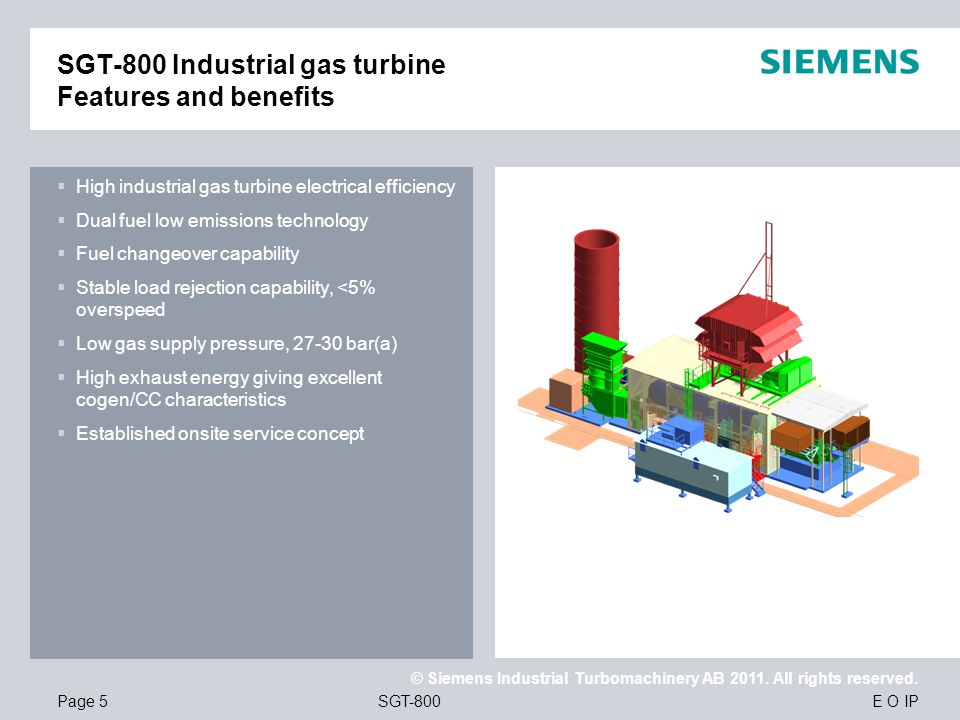 E O IP © Siemens Industrial Turbomachinery AB 2011. All rights reserved. SGT-800Page 5 SGT-800 Industrial gas turbine Features and benefits High indus