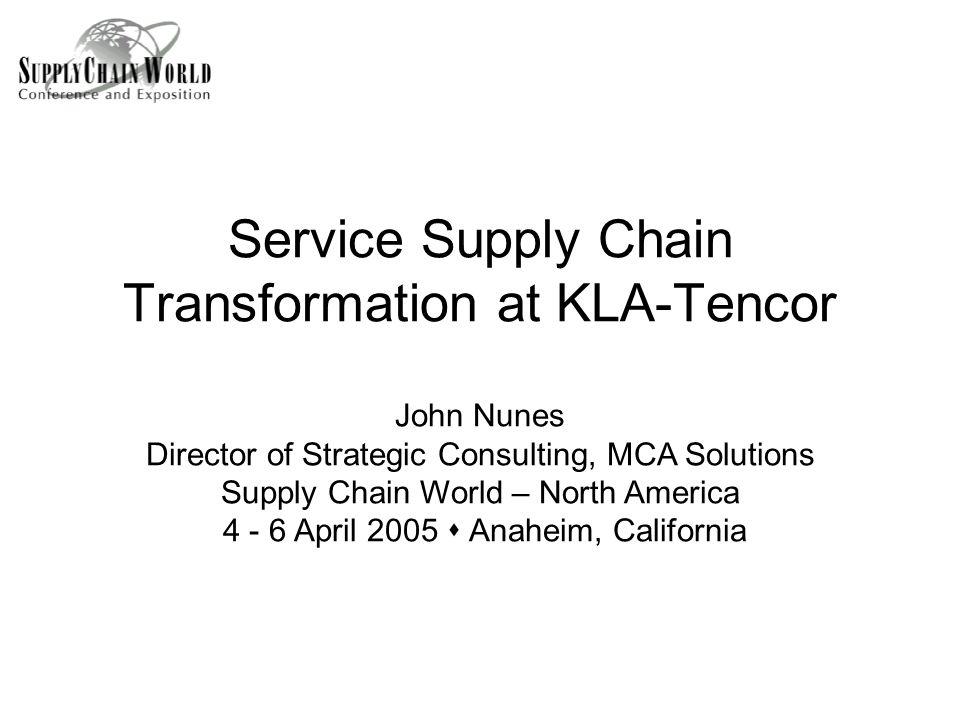 Service Supply Chain Transformation at KLA-Tencor John Nunes Director of Strategic Consulting, MCA Solutions Supply Chain World – North America 4 - 6