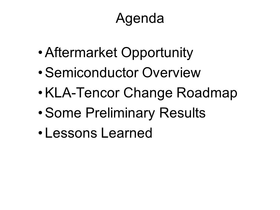 Agenda Aftermarket Opportunity Semiconductor Overview KLA-Tencor Change Roadmap Some Preliminary Results Lessons Learned