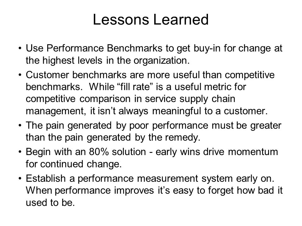 Lessons Learned Use Performance Benchmarks to get buy-in for change at the highest levels in the organization.