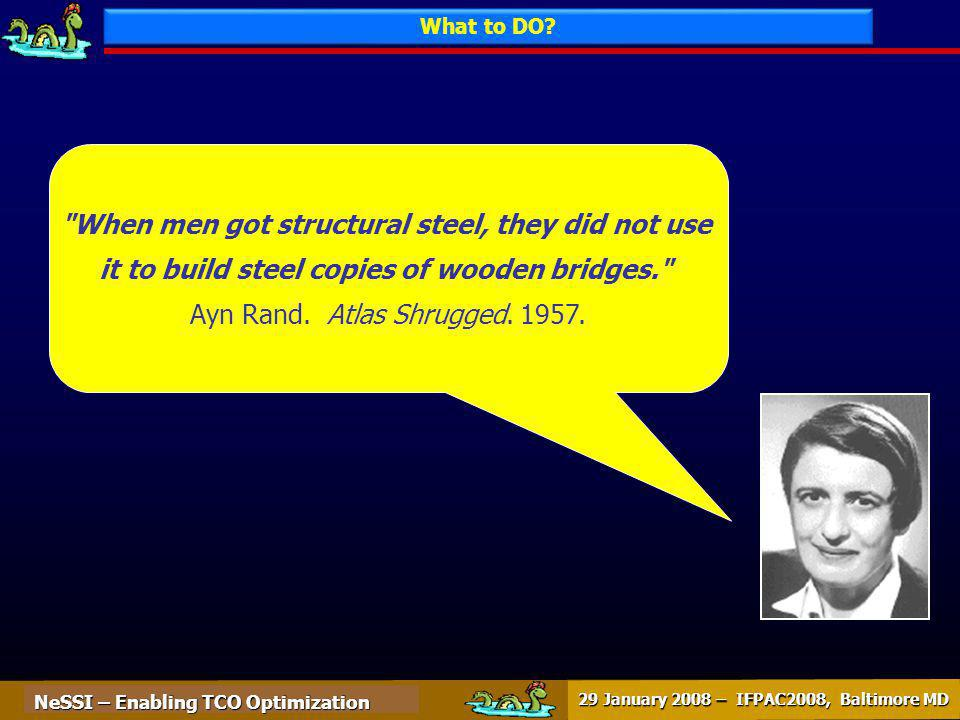 NeSSI – Enabling TCO Optimization 29 January 2008 – IFPAC2008, Baltimore MD When men got structural steel, they did not use it to build steel copies of wooden bridges. Ayn Rand.