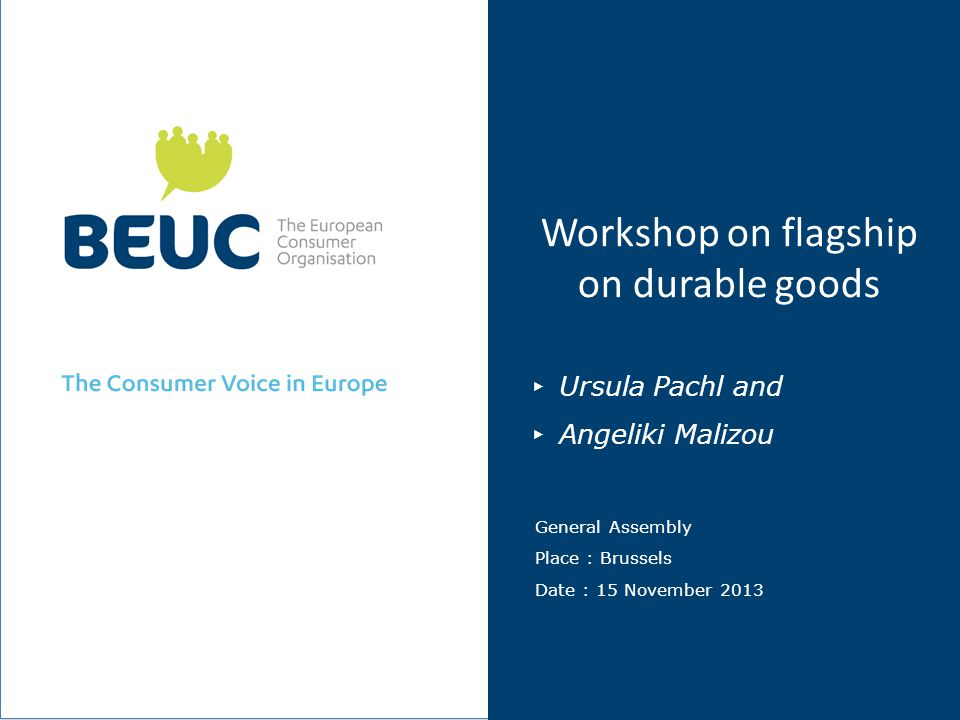 Workshop on flagship on durable goods Ursula Pachl and Angeliki Malizou General Assembly Place : Brussels Date : 15 November 2013