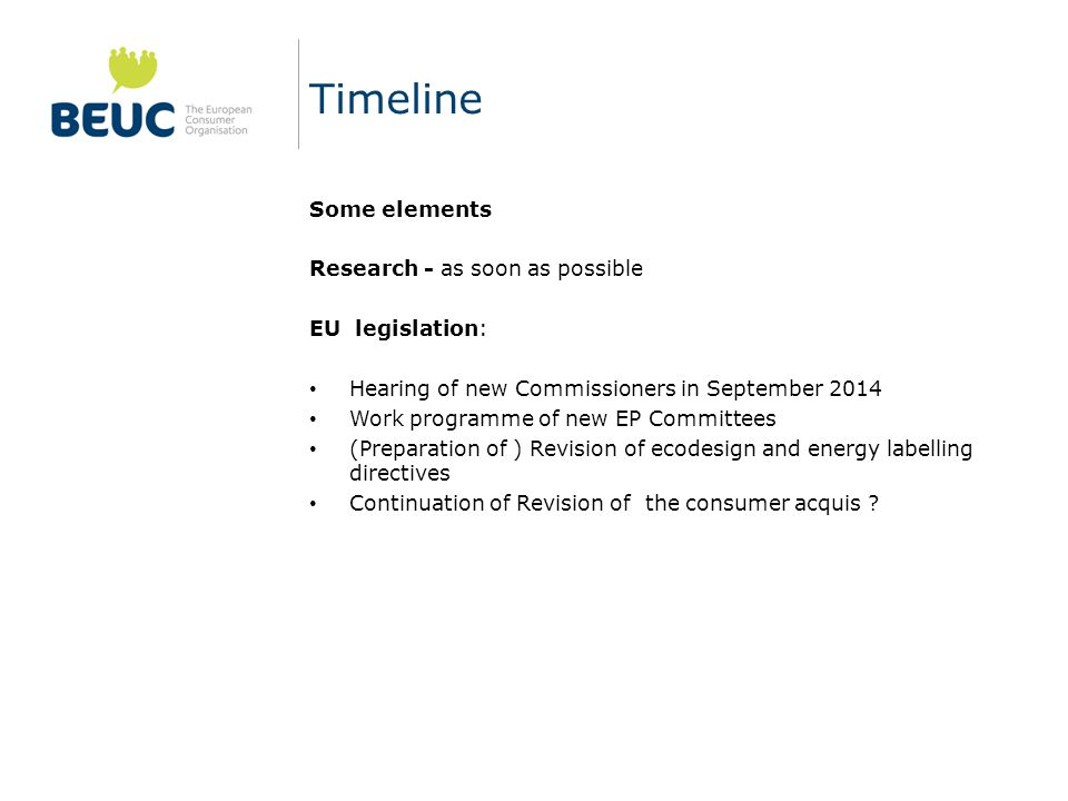 Timeline Some elements Research - as soon as possible EU legislation: Hearing of new Commissioners in September 2014 Work programme of new EP Committees (Preparation of ) Revision of ecodesign and energy labelling directives Continuation of Revision of the consumer acquis ?