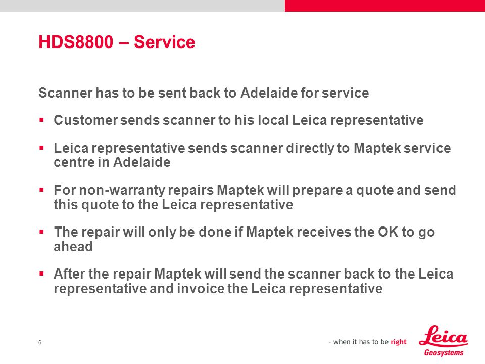 6 HDS8800 – Service Scanner has to be sent back to Adelaide for service Customer sends scanner to his local Leica representative Leica representative sends scanner directly to Maptek service centre in Adelaide For non-warranty repairs Maptek will prepare a quote and send this quote to the Leica representative The repair will only be done if Maptek receives the OK to go ahead After the repair Maptek will send the scanner back to the Leica representative and invoice the Leica representative
