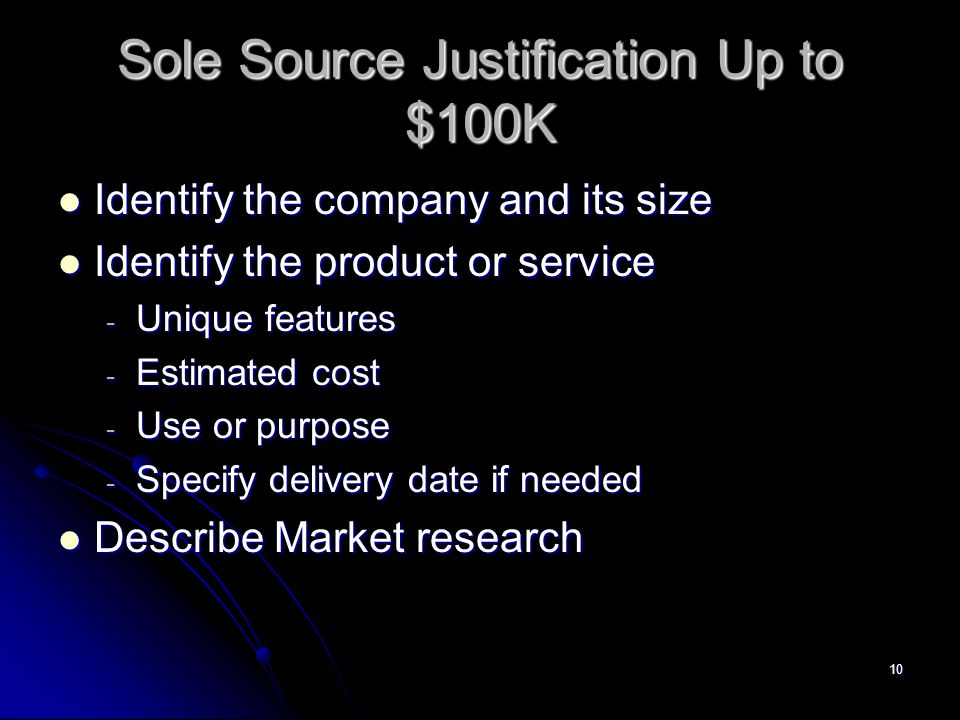 10 Sole Source Justification Up to $100K Identify the company and its size Identify the company and its size Identify the product or service Identify the product or service - Unique features - Estimated cost - Use or purpose - Specify delivery date if needed Describe Market research Describe Market research