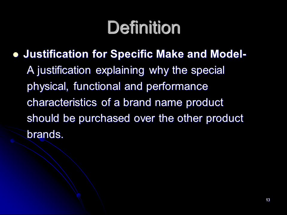 13 Definition Justification for Specific Make and Model- Justification for Specific Make and Model- A justification explaining why the special physical, functional and performance characteristics of a brand name product should be purchased over the other product brands.